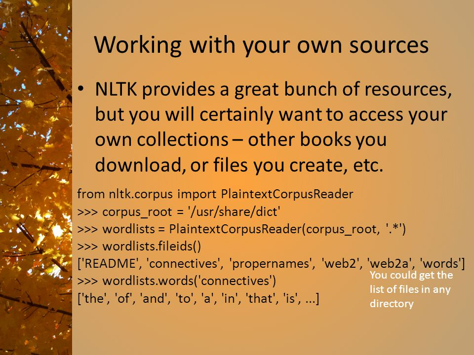Working with your own sources NLTK provides a great bunch of resources, but you will certainly want to access your own collections – other books you download, or files you create, etc.