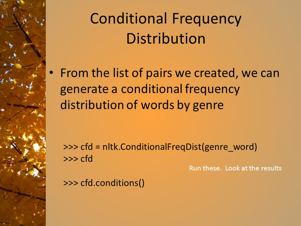 Conditional Frequency Distribution From the list of pairs we created, we can generate a conditional frequency distribution of words by genre >>> cfd = nltk.ConditionalFreqDist(genre_word) >>> cfd >>> cfd.conditions() Run these.