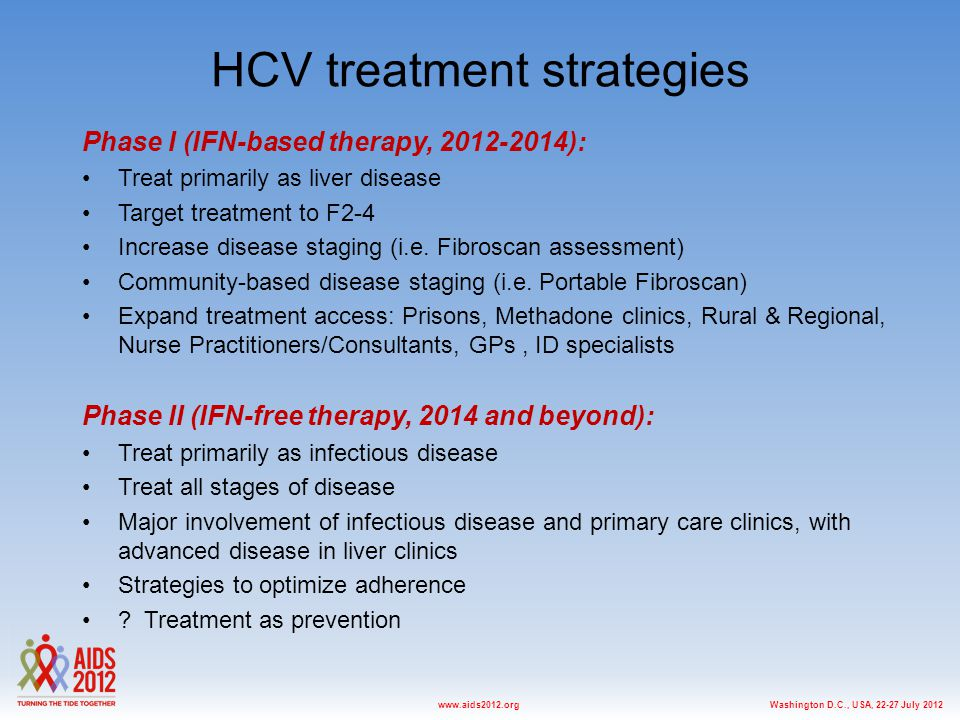 Washington D.C., USA, 22-27 July 2012www.aids2012.org HCV treatment strategies Phase I (IFN-based therapy, 2012-2014): Treat primarily as liver diseas