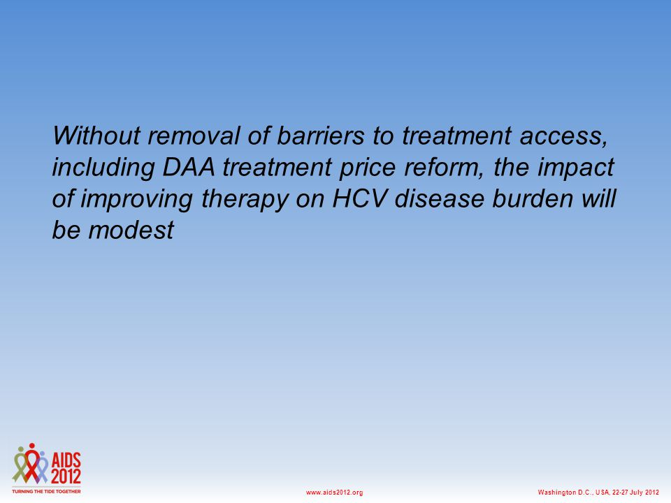 Washington D.C., USA, 22-27 July 2012www.aids2012.org Without removal of barriers to treatment access, including DAA treatment price reform, the impact of improving therapy on HCV disease burden will be modest