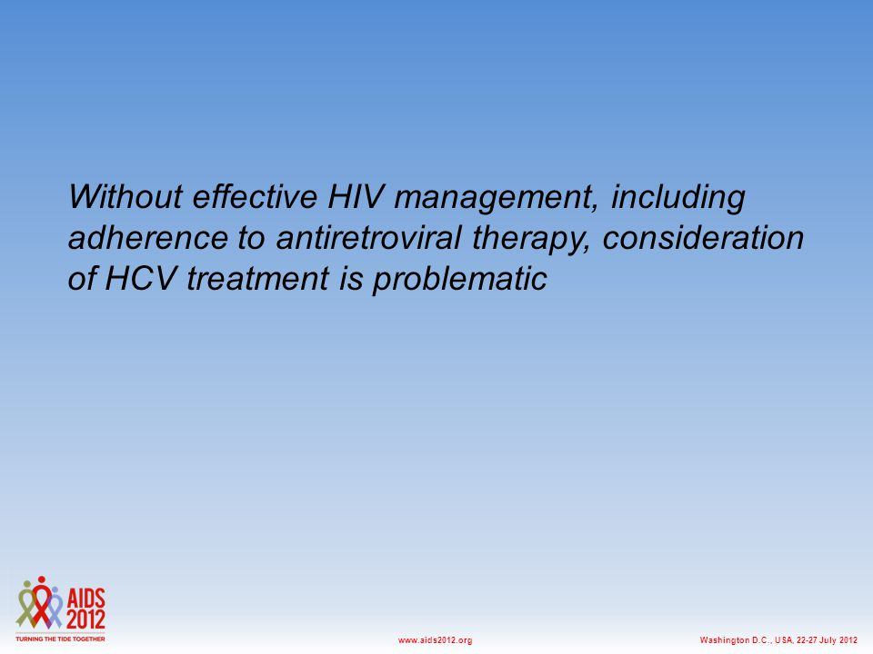 Washington D.C., USA, 22-27 July 2012www.aids2012.org Without effective HIV management, including adherence to antiretroviral therapy, consideration of HCV treatment is problematic