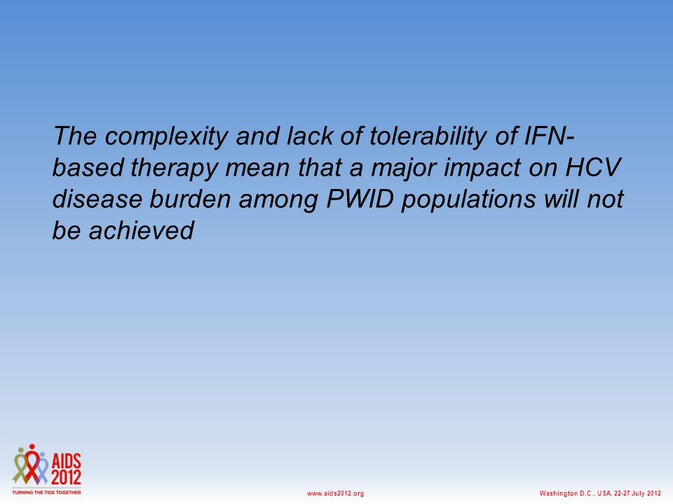 Washington D.C., USA, 22-27 July 2012www.aids2012.org The complexity and lack of tolerability of IFN- based therapy mean that a major impact on HCV disease burden among PWID populations will not be achieved