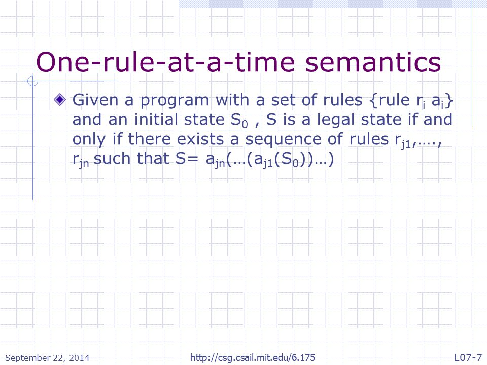 One-rule-at-a-time semantics Given a program with a set of rules {rule r i a i } and an initial state S 0, S is a legal state if and only if there exists a sequence of rules r j1,…., r jn such that S= a jn (…(a j1 (S 0 ))…) September 22, 2014 http://csg.csail.mit.edu/6.175L07-7