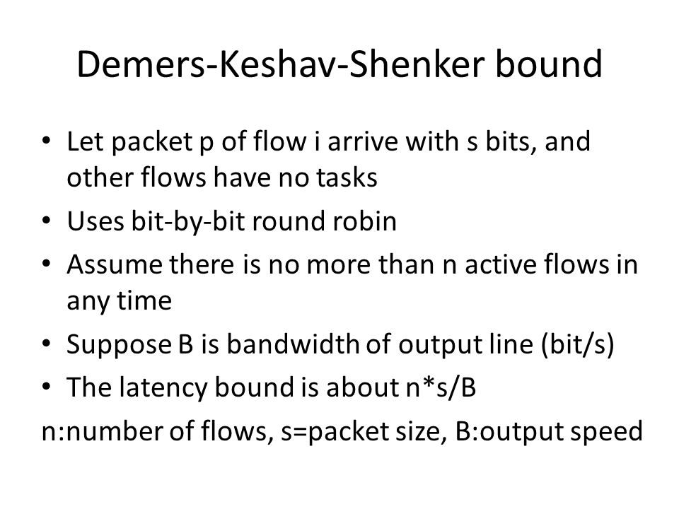 Demers-Keshav-Shenker bound Let packet p of flow i arrive with s bits, and other flows have no tasks Uses bit-by-bit round robin Assume there is no more than n active flows in any time Suppose B is bandwidth of output line (bit/s) The latency bound is about n*s/B n:number of flows, s=packet size, B:output speed