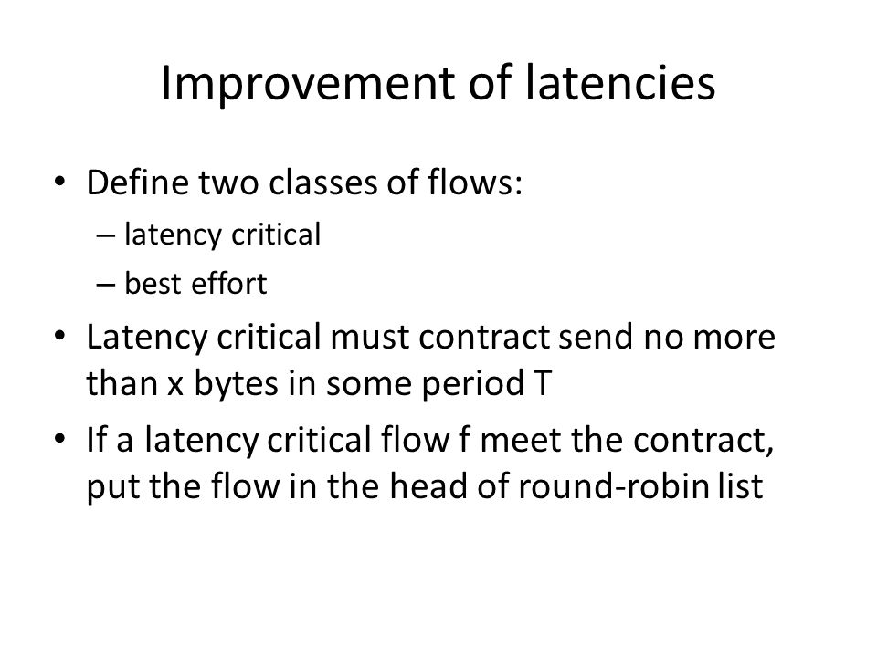 Improvement of latencies Define two classes of flows: – latency critical – best effort Latency critical must contract send no more than x bytes in some period T If a latency critical flow f meet the contract, put the flow in the head of round-robin list
