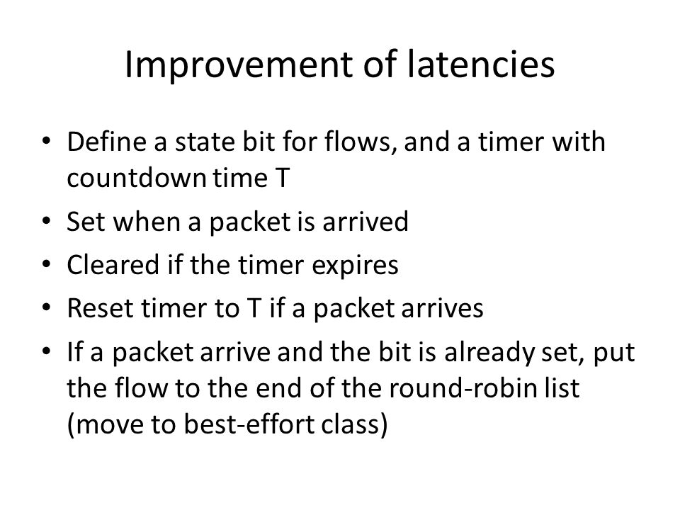 Improvement of latencies Define a state bit for flows, and a timer with countdown time T Set when a packet is arrived Cleared if the timer expires Reset timer to T if a packet arrives If a packet arrive and the bit is already set, put the flow to the end of the round-robin list (move to best-effort class)