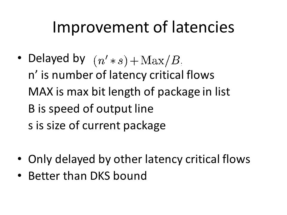 Improvement of latencies Delayed by n' is number of latency critical flows MAX is max bit length of package in list B is speed of output line s is size of current package Only delayed by other latency critical flows Better than DKS bound