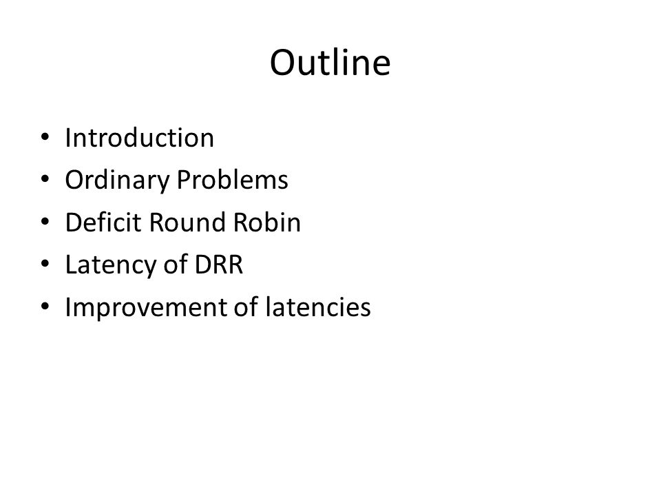 Outline Introduction Ordinary Problems Deficit Round Robin Latency of DRR Improvement of latencies