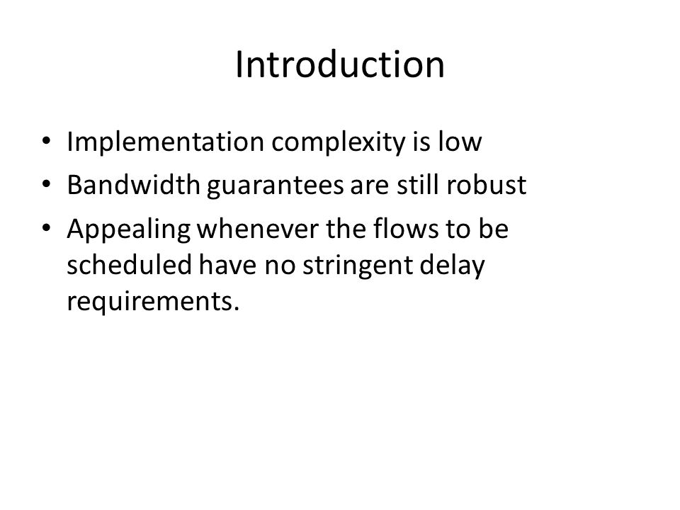 Introduction Implementation complexity is low Bandwidth guarantees are still robust Appealing whenever the flows to be scheduled have no stringent delay requirements.