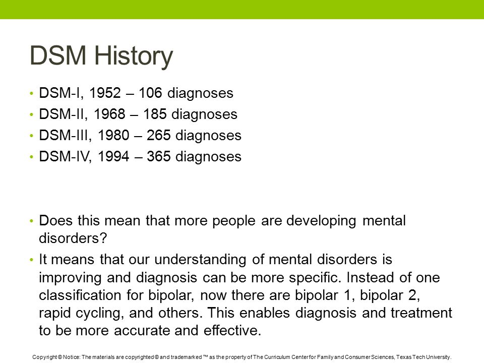 DSM History DSM-I, 1952 – 106 diagnoses DSM-II, 1968 – 185 diagnoses DSM-III, 1980 – 265 diagnoses DSM-IV, 1994 – 365 diagnoses Does this mean that more people are developing mental disorders.