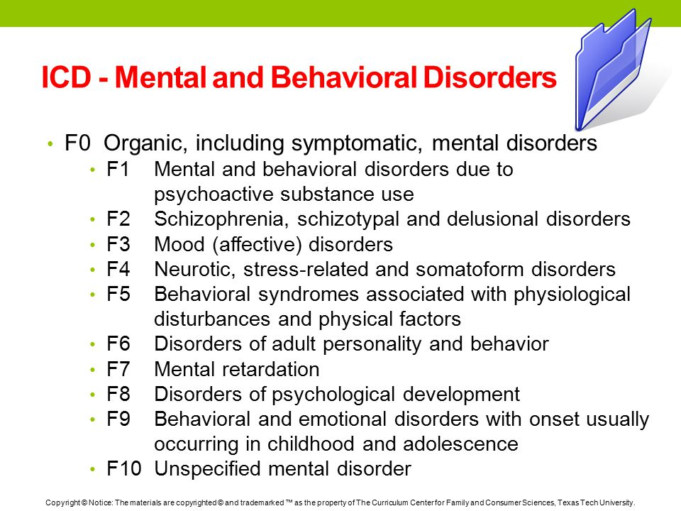 ICD - Mental and Behavioral Disorders F0 Organic, including symptomatic, mental disorders F1 Mental and behavioral disorders due to psychoactive substance use F2 Schizophrenia, schizotypal and delusional disorders F3 Mood (affective) disorders F4 Neurotic, stress-related and somatoform disorders F5 Behavioral syndromes associated with physiological disturbances and physical factors F6 Disorders of adult personality and behavior F7 Mental retardation F8 Disorders of psychological development F9 Behavioral and emotional disorders with onset usually occurring in childhood and adolescence F10 Unspecified mental disorder Copyright © Notice: The materials are copyrighted © and trademarked ™ as the property of The Curriculum Center for Family and Consumer Sciences, Texas Tech University.