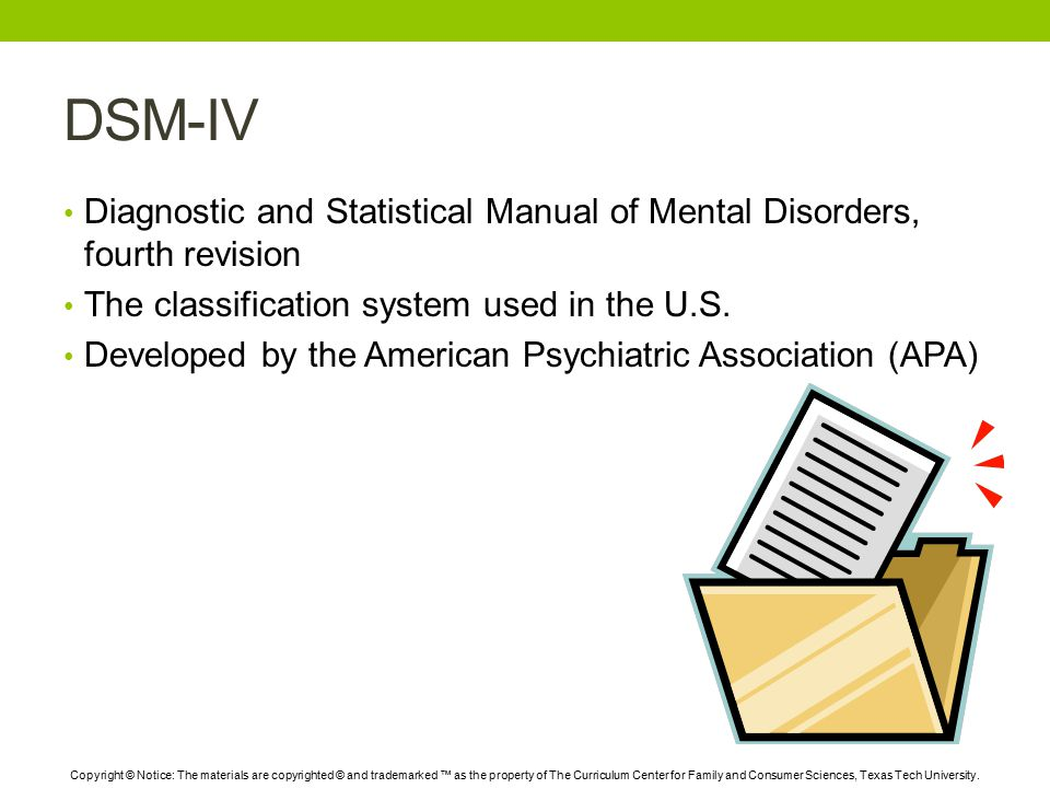 DSM-IV Diagnostic and Statistical Manual of Mental Disorders, fourth revision The classification system used in the U.S.