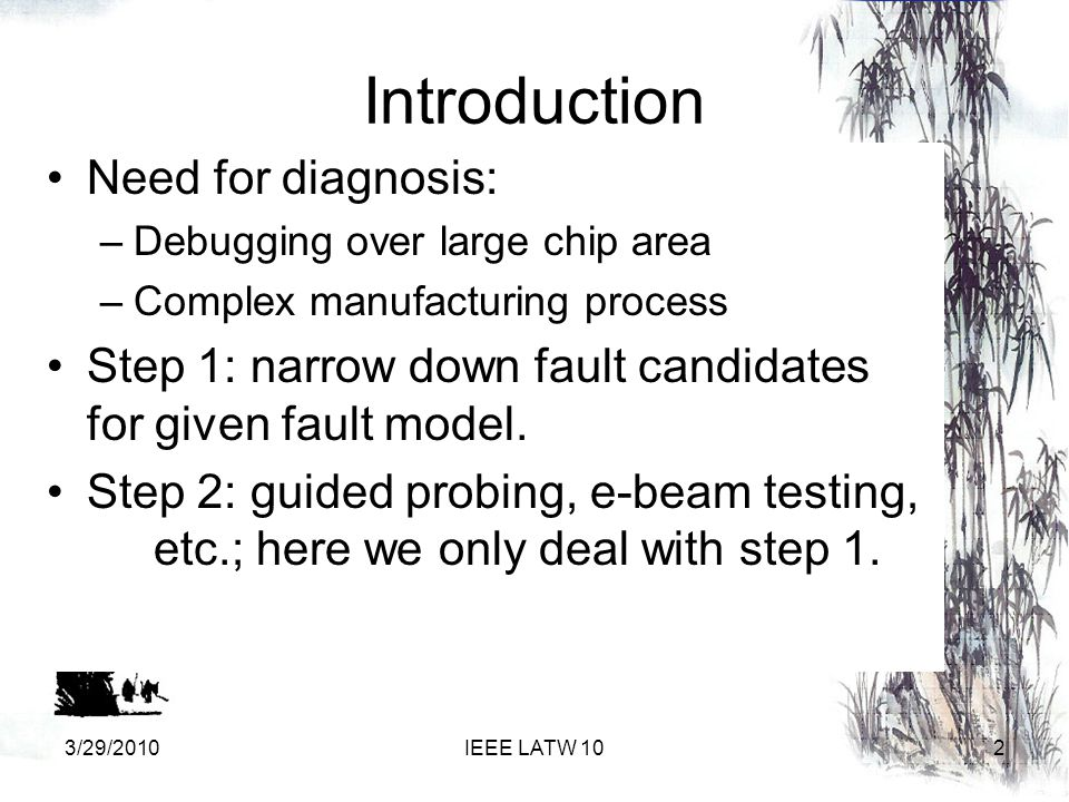 Introduction Need for diagnosis: –Debugging over large chip area –Complex manufacturing process Step 1: narrow down fault candidates for given fault model.