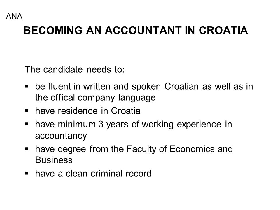 BECOMING AN ACCOUNTANT IN CROATIA The candidate needs to:  be fluent in written and spoken Croatian as well as in the offical company language  have residence in Croatia  have minimum 3 years of working experience in accountancy  have degree from the Faculty of Economics and Business  have a clean criminal record ANA