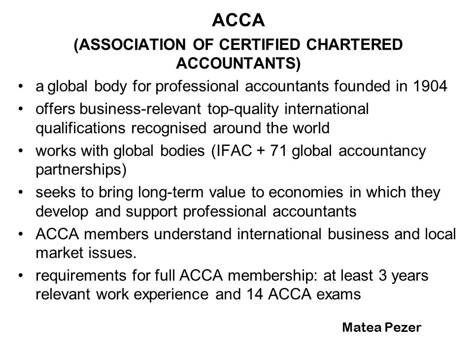 Matea Pezer ACCA (ASSOCIATION OF CERTIFIED CHARTERED ACCOUNTANTS) a global body for professional accountants founded in 1904 offers business-relevant top-quality international qualifications recognised around the world works with global bodies (IFAC + 71 global accountancy partnerships) seeks to bring long-term value to economies in which they develop and support professional accountants ACCA members understand international business and local market issues.