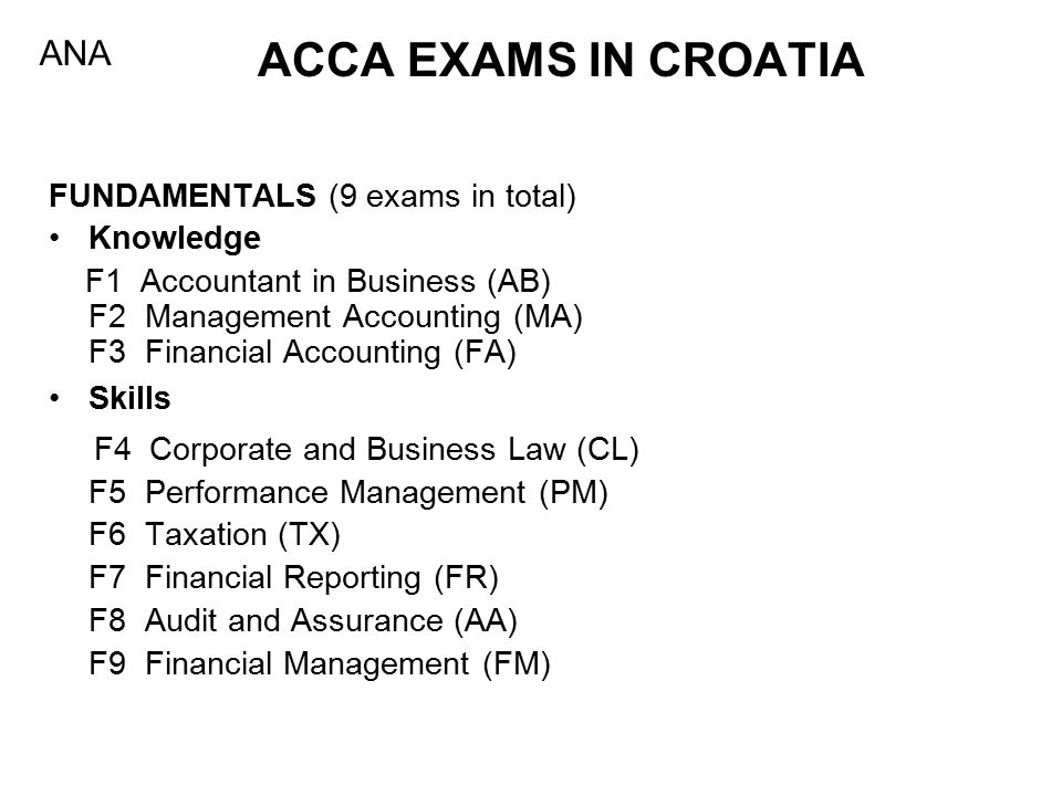 ACCA EXAMS IN CROATIA FUNDAMENTALS (9 exams in total) Knowledge F1 Accountant in Business (AB) F2 Management Accounting (MA) F3 Financial Accounting (FA) Skills F4 Corporate and Business Law (CL) F5 Performance Management (PM) F6 Taxation (TX) F7 Financial Reporting (FR) F8 Audit and Assurance (AA) F9 Financial Management (FM) ANA