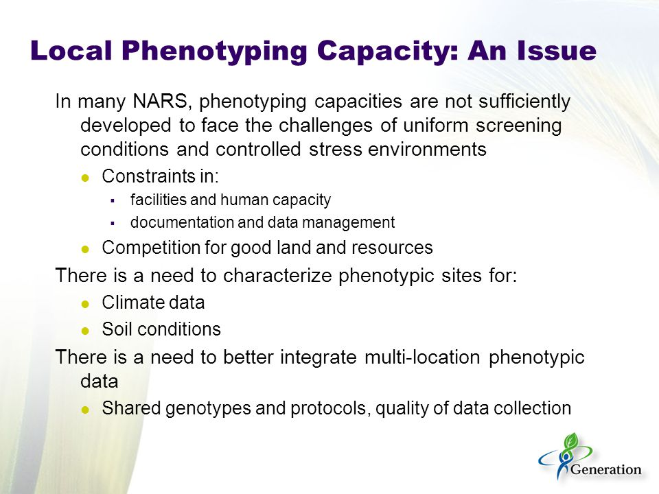 Local Phenotyping Capacity: An Issue In many NARS, phenotyping capacities are not sufficiently developed to face the challenges of uniform screening conditions and controlled stress environments Constraints in:  facilities and human capacity  documentation and data management Competition for good land and resources There is a need to characterize phenotypic sites for: Climate data Soil conditions There is a need to better integrate multi-location phenotypic data Shared genotypes and protocols, quality of data collection