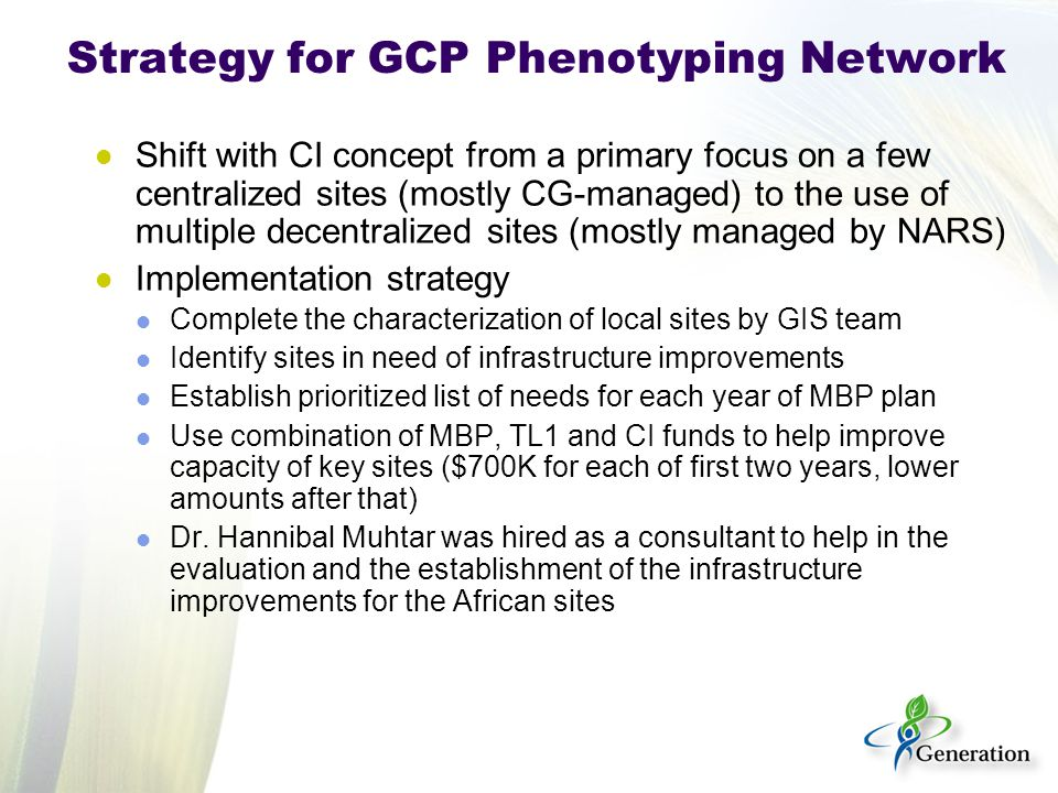Strategy for GCP Phenotyping Network Shift with CI concept from a primary focus on a few centralized sites (mostly CG-managed) to the use of multiple decentralized sites (mostly managed by NARS) Implementation strategy Complete the characterization of local sites by GIS team Identify sites in need of infrastructure improvements Establish prioritized list of needs for each year of MBP plan Use combination of MBP, TL1 and CI funds to help improve capacity of key sites ($700K for each of first two years, lower amounts after that) Dr.