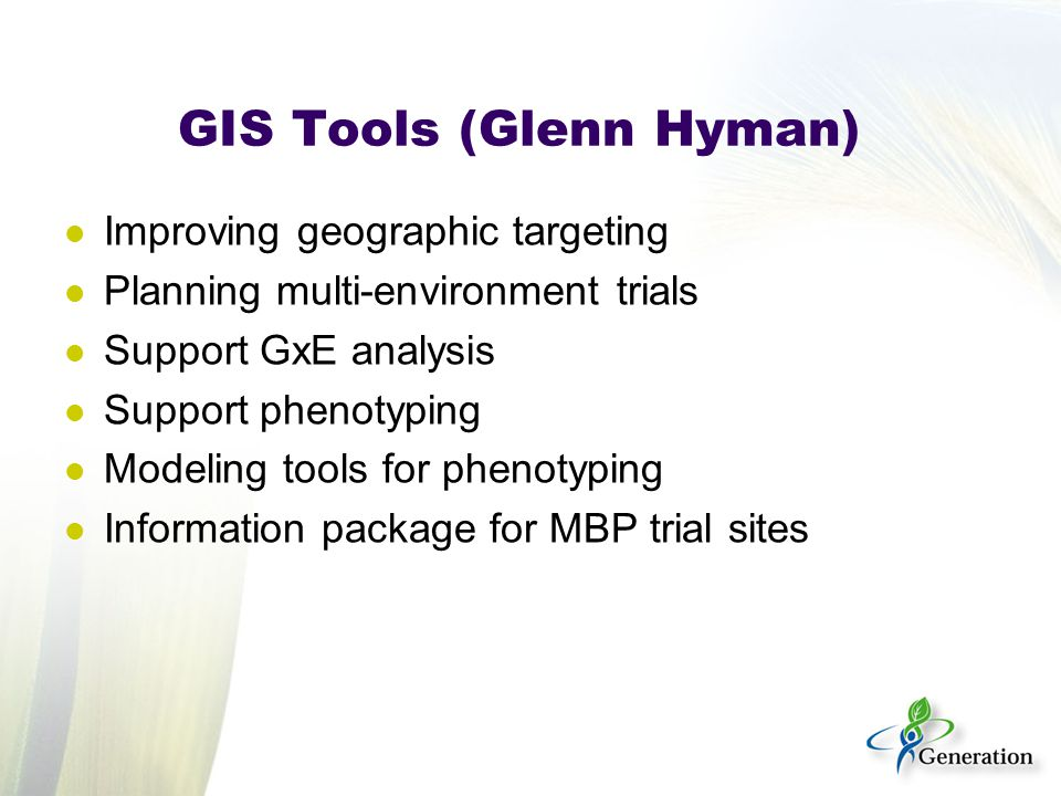 GIS Tools (Glenn Hyman) Improving geographic targeting Planning multi-environment trials Support GxE analysis Support phenotyping Modeling tools for phenotyping Information package for MBP trial sites