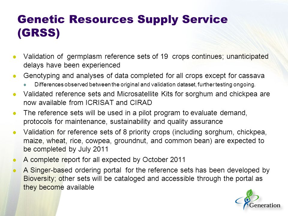 Genetic Resources Supply Service (GRSS) Validation of germplasm reference sets of 19 crops continues; unanticipated delays have been experienced Genotyping and analyses of data completed for all crops except for cassava Differences observed between the original and validation dataset, further testing ongoing.