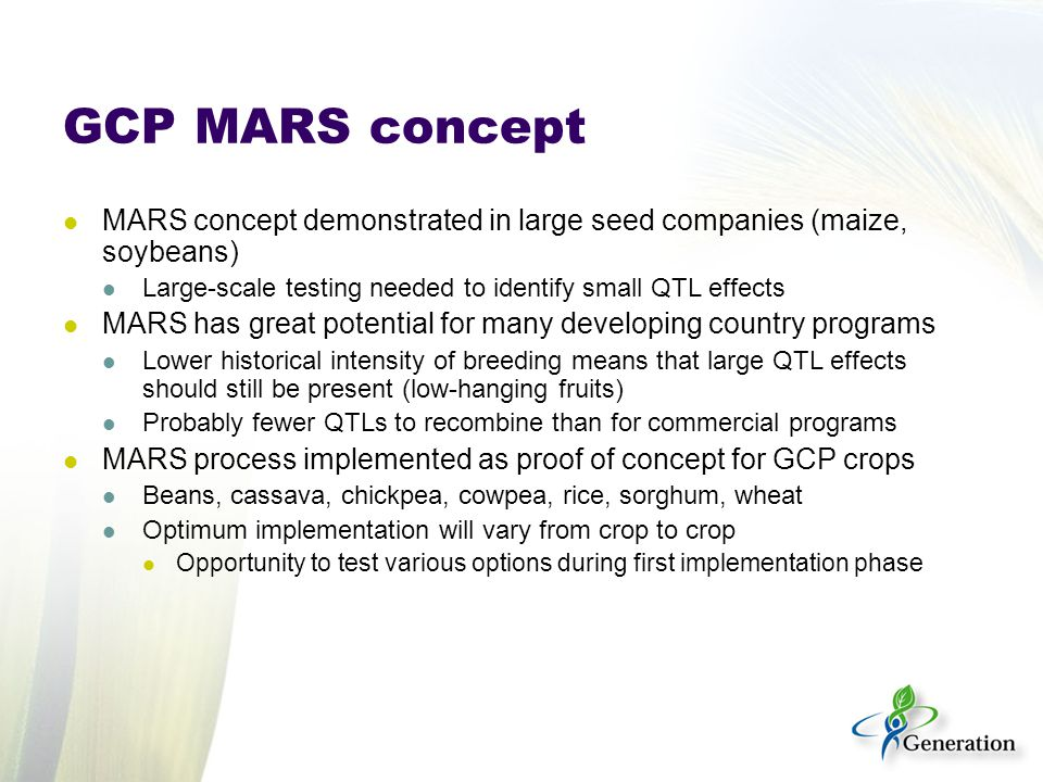 GCP MARS concept MARS concept demonstrated in large seed companies (maize, soybeans) Large-scale testing needed to identify small QTL effects MARS has great potential for many developing country programs Lower historical intensity of breeding means that large QTL effects should still be present (low-hanging fruits) Probably fewer QTLs to recombine than for commercial programs MARS process implemented as proof of concept for GCP crops Beans, cassava, chickpea, cowpea, rice, sorghum, wheat Optimum implementation will vary from crop to crop Opportunity to test various options during first implementation phase