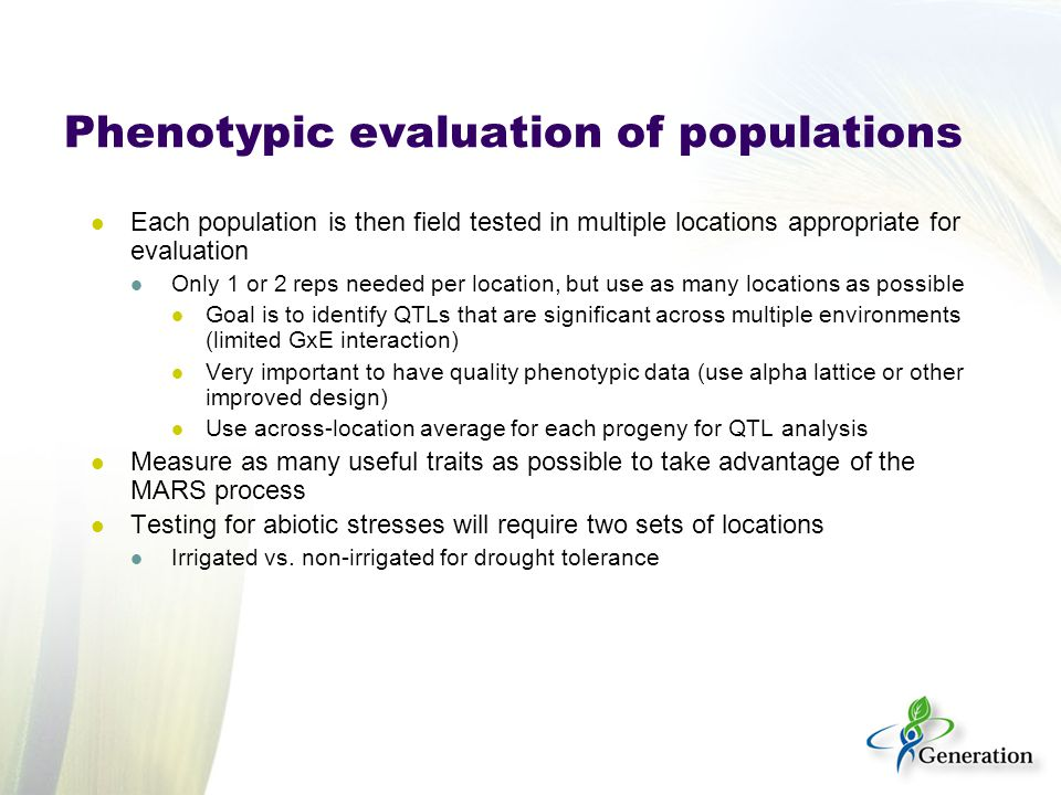 Phenotypic evaluation of populations Each population is then field tested in multiple locations appropriate for evaluation Only 1 or 2 reps needed per location, but use as many locations as possible Goal is to identify QTLs that are significant across multiple environments (limited GxE interaction) Very important to have quality phenotypic data (use alpha lattice or other improved design) Use across-location average for each progeny for QTL analysis Measure as many useful traits as possible to take advantage of the MARS process Testing for abiotic stresses will require two sets of locations Irrigated vs.