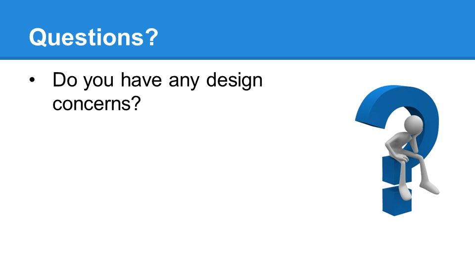 Questions? Do you have any design concerns?