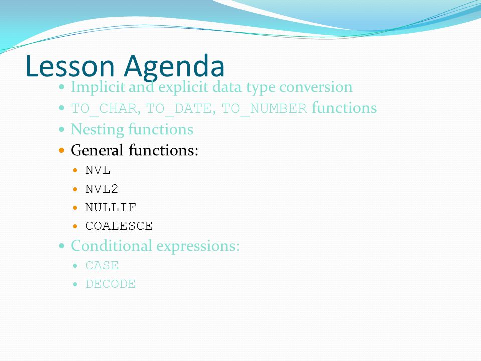 Lesson Agenda Implicit and explicit data type conversion TO_CHAR, TO_DATE, TO_NUMBER functions Nesting functions General functions: NVL NVL2 NULLIF COALESCE Conditional expressions: CASE DECODE