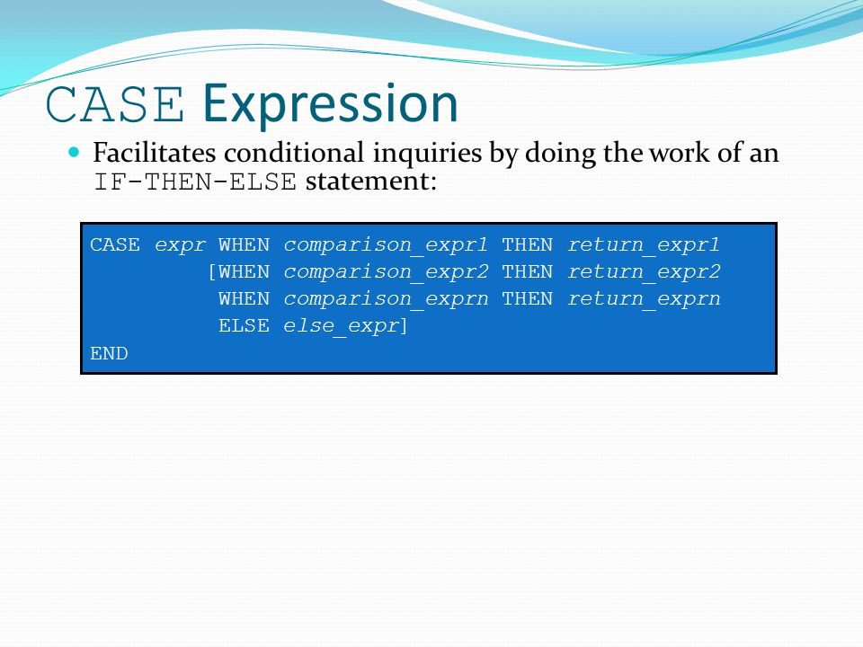 CASE Expression Facilitates conditional inquiries by doing the work of an IF-THEN-ELSE statement: CASE expr WHEN comparison_expr1 THEN return_expr1 [WHEN comparison_expr2 THEN return_expr2 WHEN comparison_exprn THEN return_exprn ELSE else_expr] END