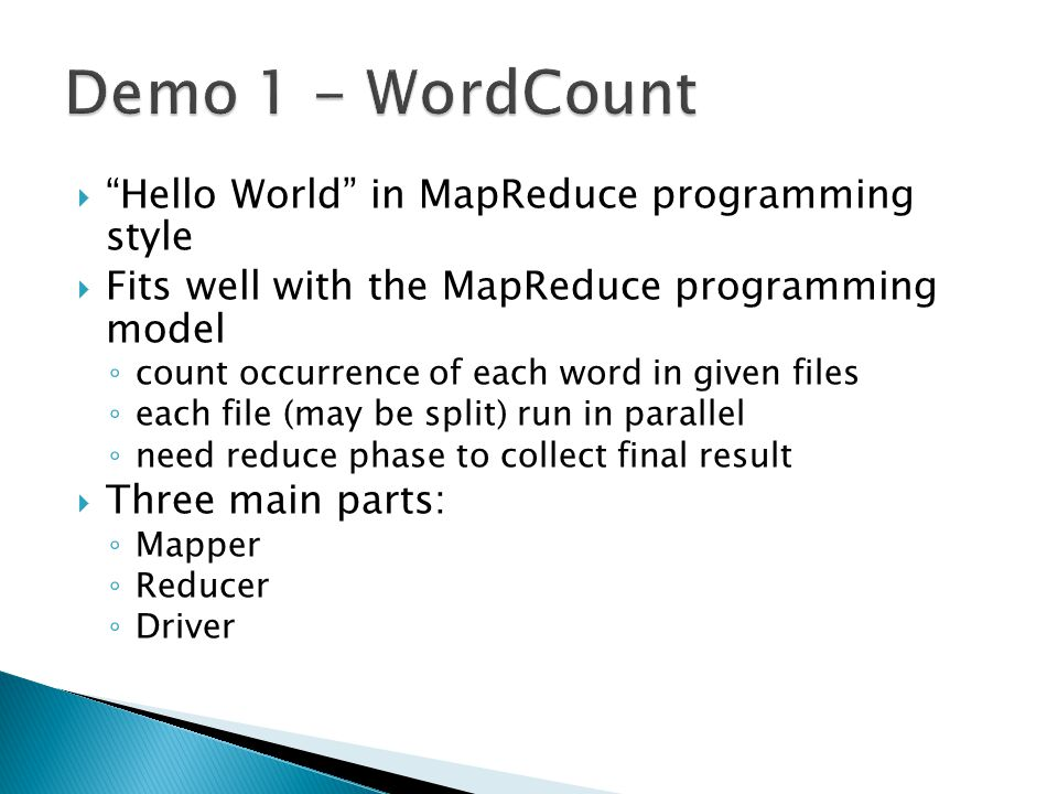  Hello World in MapReduce programming style  Fits well with the MapReduce programming model ◦ count occurrence of each word in given files ◦ each file (may be split) run in parallel ◦ need reduce phase to collect final result  Three main parts: ◦ Mapper ◦ Reducer ◦ Driver