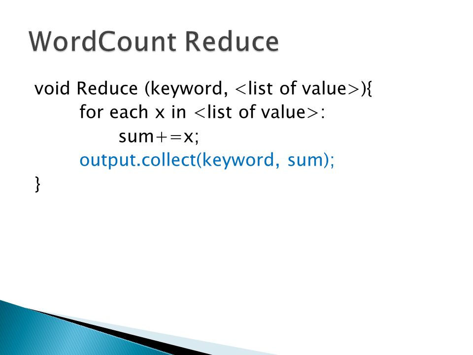 void Reduce (keyword, ){ for each x in : sum+=x; output.collect(keyword, sum); }