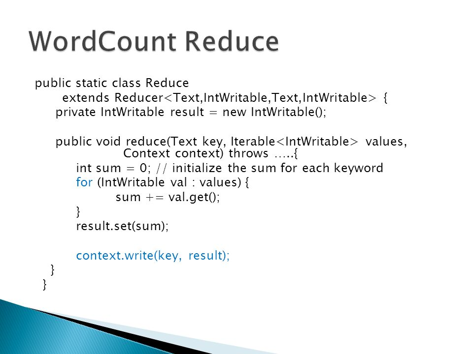 public static class Reduce extends Reducer { private IntWritable result = new IntWritable(); public void reduce(Text key, Iterable values, Context context) throws …..{ int sum = 0; // initialize the sum for each keyword for (IntWritable val : values) { sum += val.get(); } result.set(sum); context.write(key, result); }
