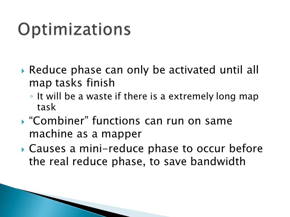  Reduce phase can only be activated until all map tasks finish ◦ It will be a waste if there is a extremely long map task  Combiner functions can run on same machine as a mapper  Causes a mini-reduce phase to occur before the real reduce phase, to save bandwidth