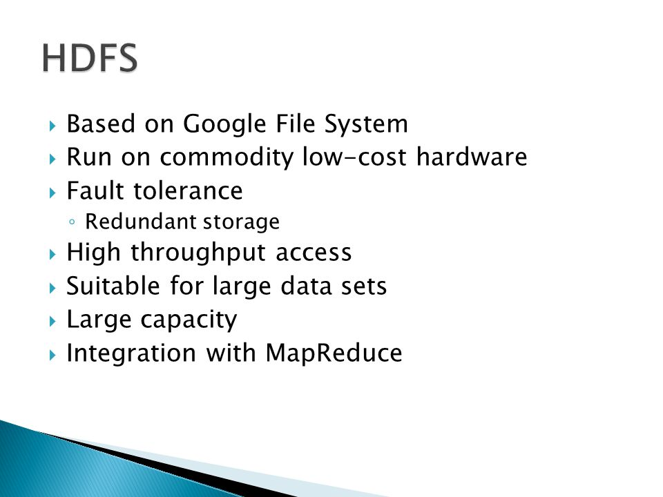  Based on Google File System  Run on commodity low-cost hardware  Fault tolerance ◦ Redundant storage  High throughput access  Suitable for large data sets  Large capacity  Integration with MapReduce