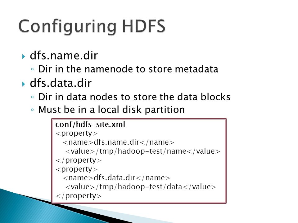  dfs.name.dir ◦ Dir in the namenode to store metadata  dfs.data.dir ◦ Dir in data nodes to store the data blocks ◦ Must be in a local disk partition conf/hdfs-site.xml dfs.name.dir /tmp/hadoop-test/name dfs.data.dir /tmp/hadoop-test/data