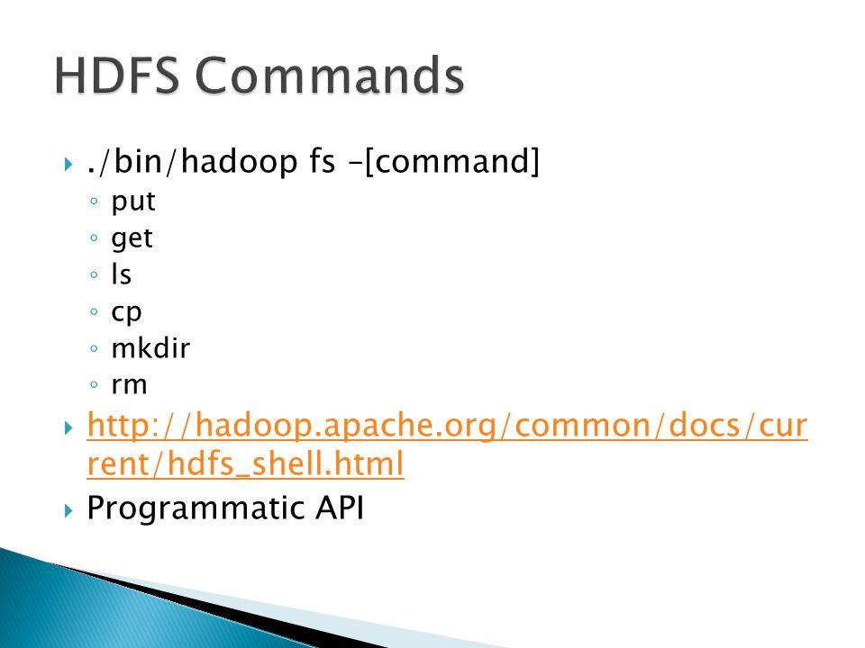 ./bin/hadoop fs –[command] ◦ put ◦ get ◦ ls ◦ cp ◦ mkdir ◦ rm  http://hadoop.apache.org/common/docs/cur rent/hdfs_shell.html http://hadoop.apache.org/common/docs/cur rent/hdfs_shell.html  Programmatic API