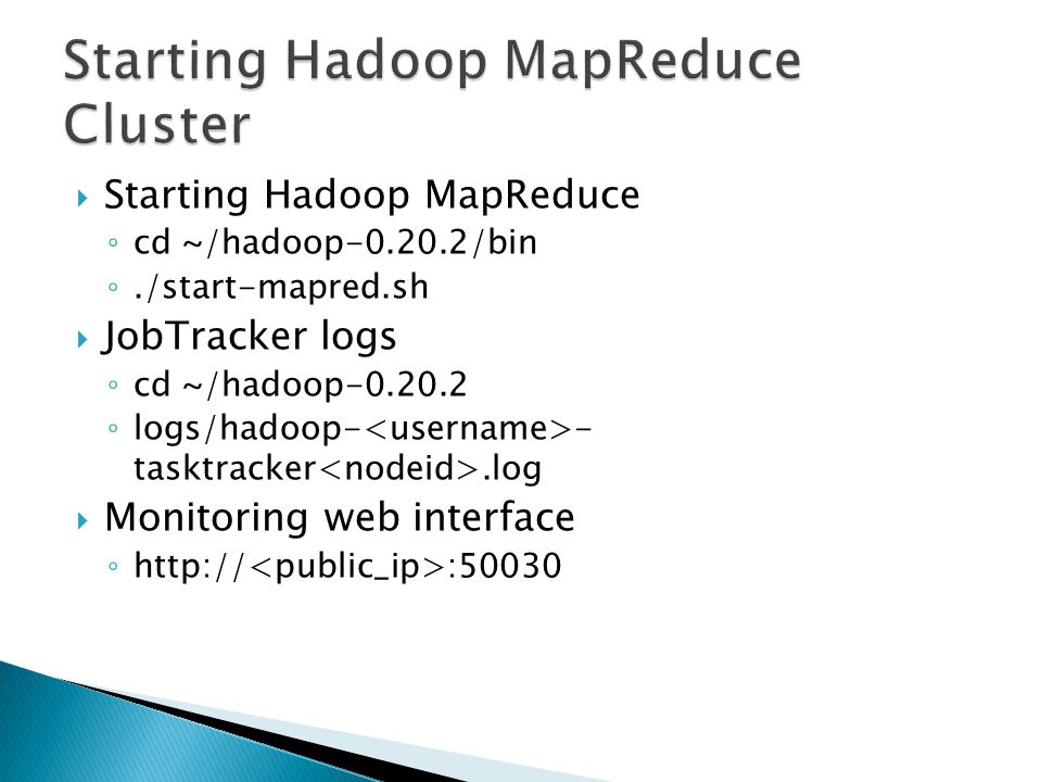  Starting Hadoop MapReduce ◦ cd ~/hadoop-0.20.2/bin ◦./start-mapred.sh  JobTracker logs ◦ cd ~/hadoop-0.20.2 ◦ logs/hadoop- - tasktracker.log  Monitoring web interface ◦ http:// :50030