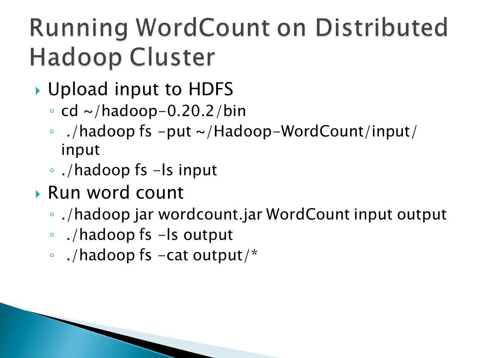  Upload input to HDFS ◦ cd ~/hadoop-0.20.2/bin ◦./hadoop fs -put ~/Hadoop-WordCount/input/ input ◦./hadoop fs -ls input  Run word count ◦./hadoop jar wordcount.jar WordCount input output ◦./hadoop fs -ls output ◦./hadoop fs -cat output/*