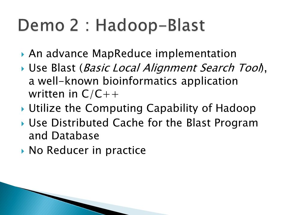  An advance MapReduce implementation  Use Blast (Basic Local Alignment Search Tool), a well-known bioinformatics application written in C/C++  Utilize the Computing Capability of Hadoop  Use Distributed Cache for the Blast Program and Database  No Reducer in practice