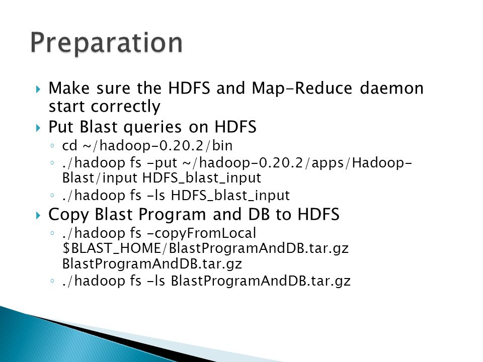  Make sure the HDFS and Map-Reduce daemon start correctly  Put Blast queries on HDFS ◦ cd ~/hadoop-0.20.2/bin ◦./hadoop fs -put ~/hadoop-0.20.2/apps