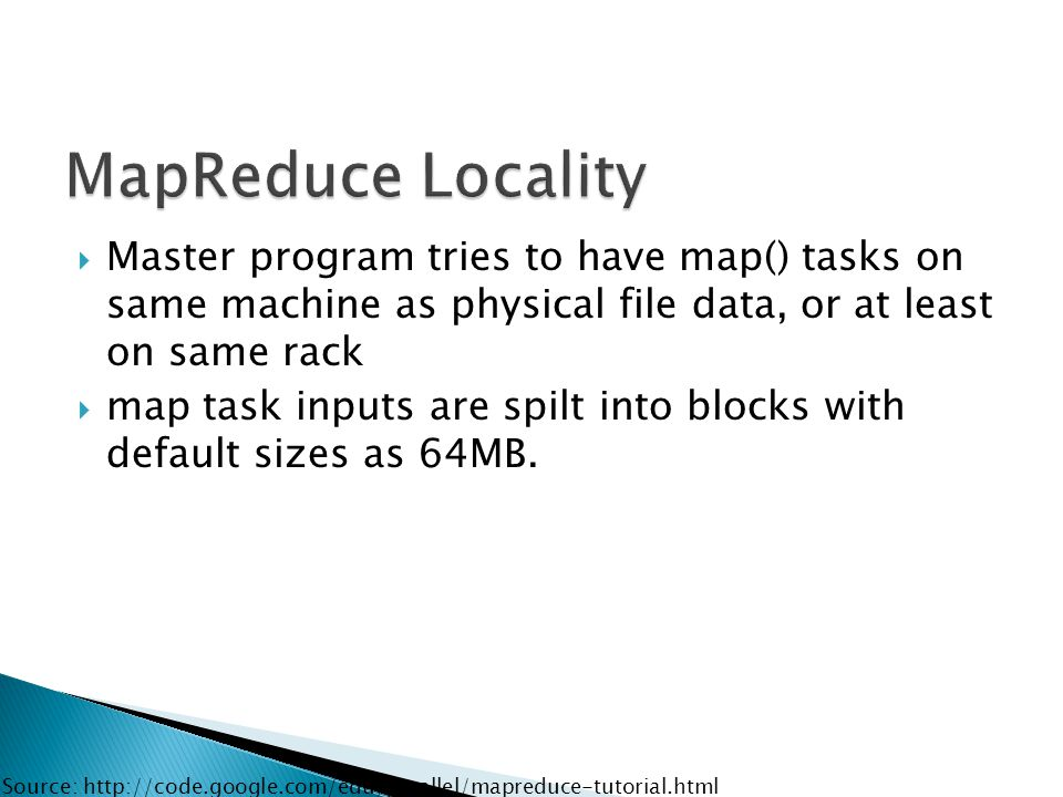  Master program tries to have map() tasks on same machine as physical file data, or at least on same rack  map task inputs are spilt into blocks with default sizes as 64MB.