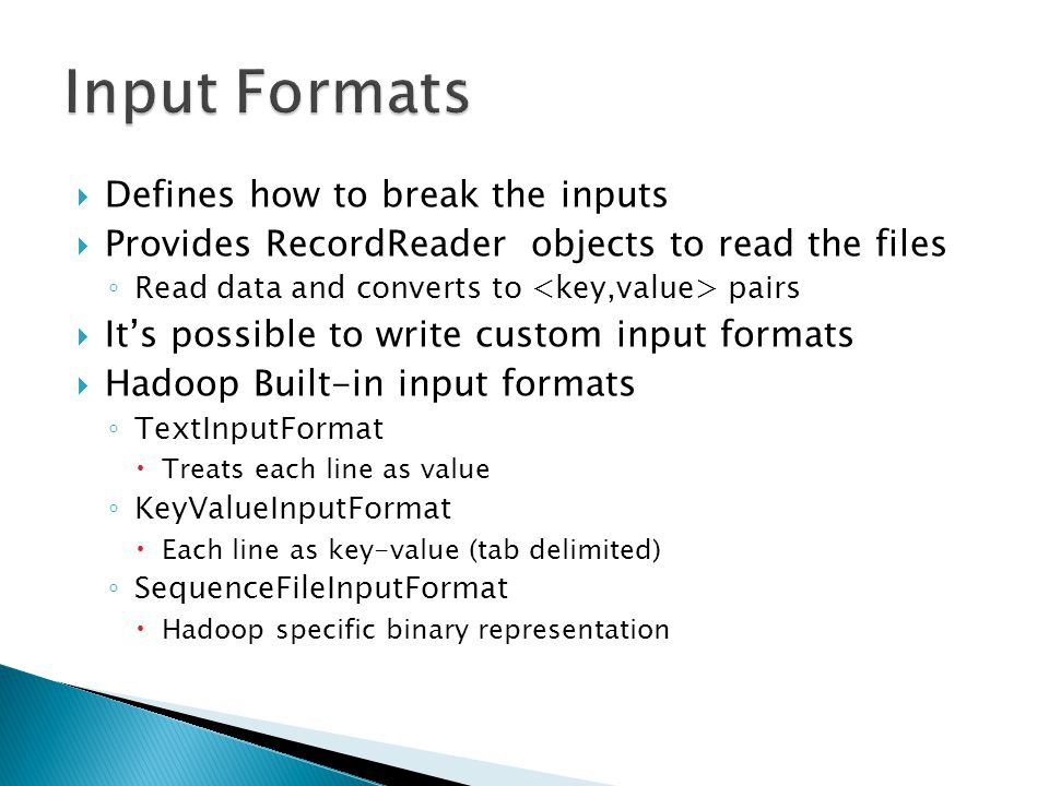  Defines how to break the inputs  Provides RecordReader objects to read the files ◦ Read data and converts to pairs  It's possible to write custom