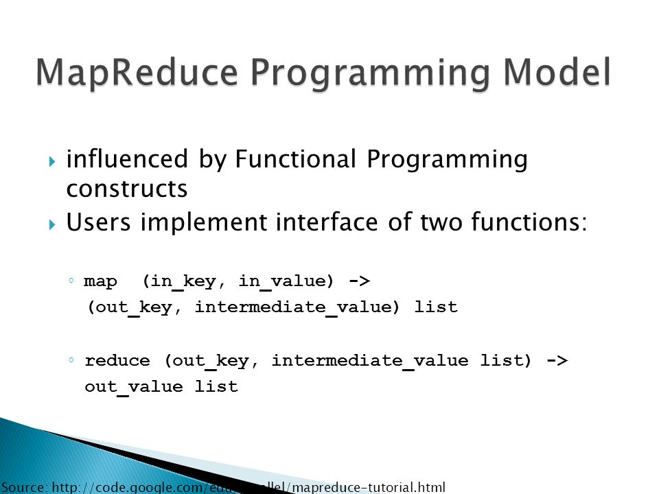 influenced by Functional Programming constructs  Users implement interface of two functions: ◦ map (in_key, in_value) -> (out_key, intermediate_value) list ◦ reduce (out_key, intermediate_value list) -> out_value list Source: http://code.google.com/edu/parallel/mapreduce-tutorial.html