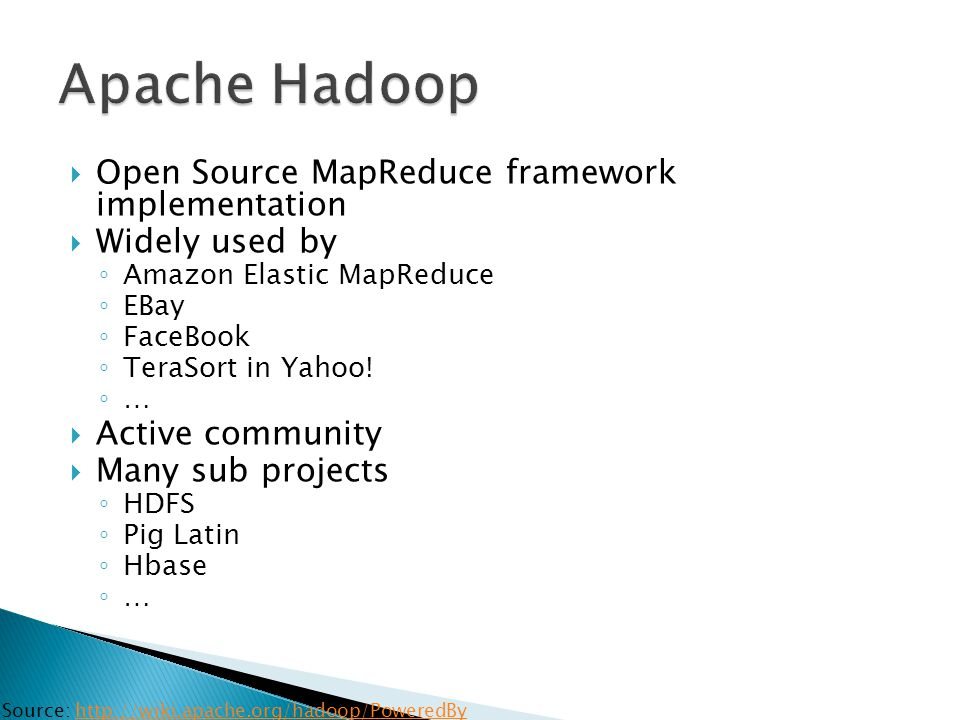  Open Source MapReduce framework implementation  Widely used by ◦ Amazon Elastic MapReduce ◦ EBay ◦ FaceBook ◦ TeraSort in Yahoo! ◦ …  Active commu