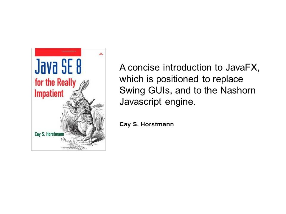 A concise introduction to JavaFX, which is positioned to replace Swing GUIs, and to the Nashorn Javascript engine. Cay S. Horstmann