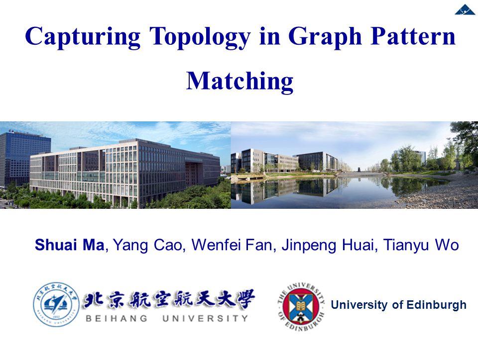 Shuai Ma, Yang Cao, Wenfei Fan, Jinpeng Huai, Tianyu Wo Capturing Topology in Graph Pattern Matching University of Edinburgh