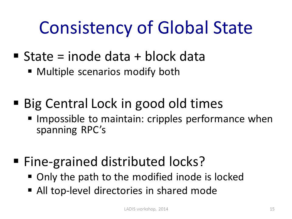 Consistency of Global State  State = inode data + block data  Multiple scenarios modify both  Big Central Lock in good old times  Impossible to maintain: cripples performance when spanning RPC's  Fine-grained distributed locks.