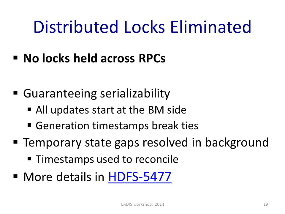 Distributed Locks Eliminated  No locks held across RPCs  Guaranteeing serializability  All updates start at the BM side  Generation timestamps break ties  Temporary state gaps resolved in background  Timestamps used to reconcile  More details in HDFS-5477 HDFS-5477 LADIS workshop, 201419