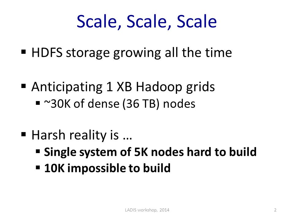 Scale, Scale, Scale  HDFS storage growing all the time  Anticipating 1 XB Hadoop grids  ~30K of dense (36 TB) nodes  Harsh reality is …  Single system of 5K nodes hard to build  10K impossible to build LADIS workshop, 20142