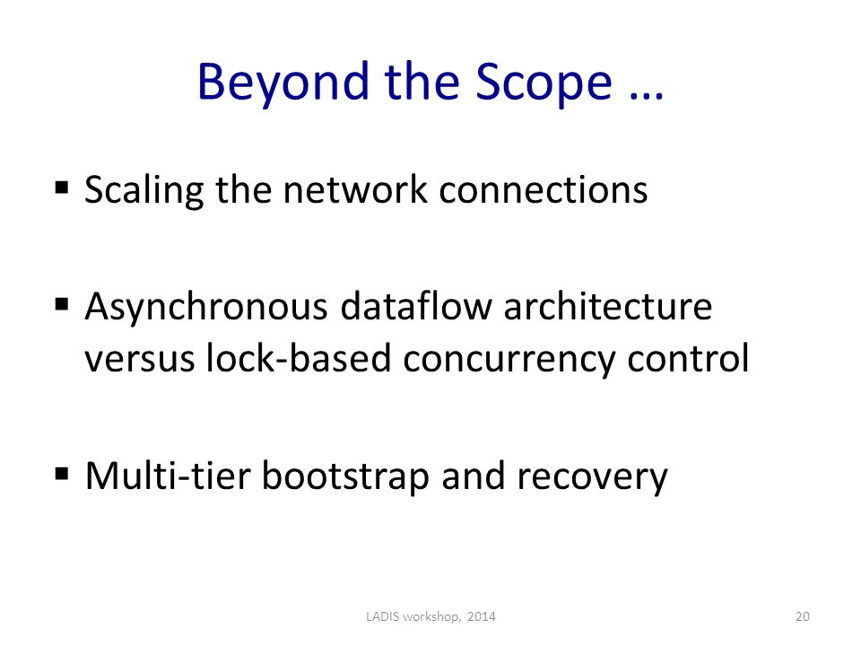 Beyond the Scope …  Scaling the network connections  Asynchronous dataflow architecture versus lock-based concurrency control  Multi-tier bootstrap and recovery LADIS workshop, 201420